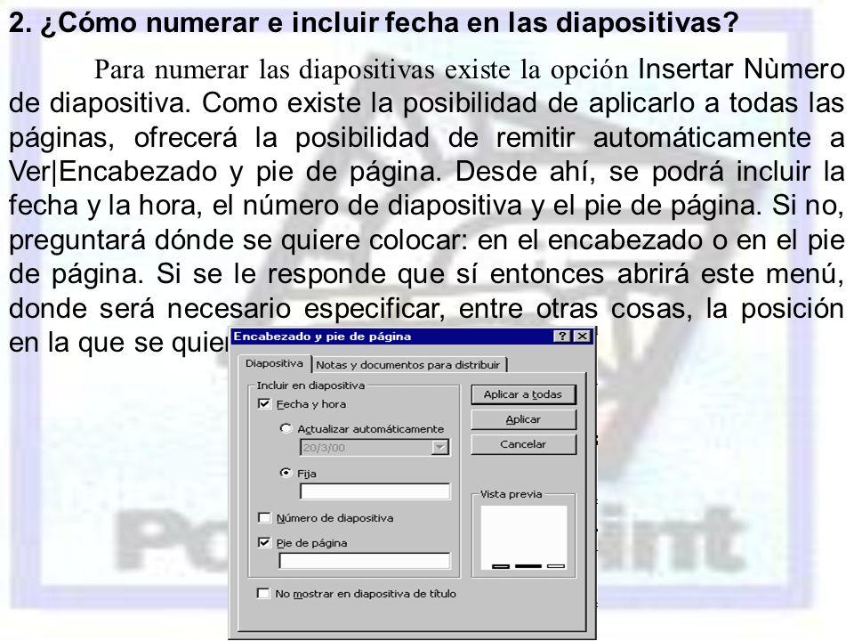 2. ¿Cómo numerar e incluir fecha en las diapositivas? Para numerar las diapositivas existe la opción Insertar Nùmero de diapositiva. Como existe la po