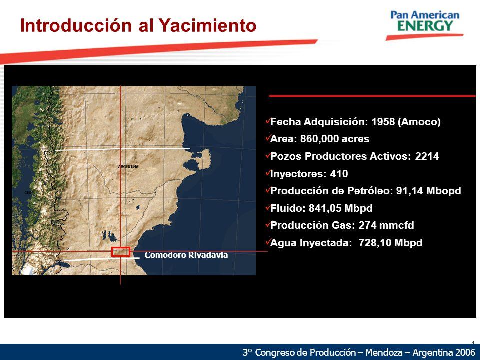 4 Fecha Adquisición: 1958 (Amoco) Area: 860,000 acres Pozos Productores Activos: 2214 Inyectores: 410 Producción de Petróleo: 91,14 Mbopd Fluido: 841,05 Mbpd Producción Gas: 274 mmcfd Agua Inyectada: 728,10 Mbpd Comodoro Rivadavia 3° Congreso de Producción – Mendoza – Argentina 2006 Introducción al Yacimiento