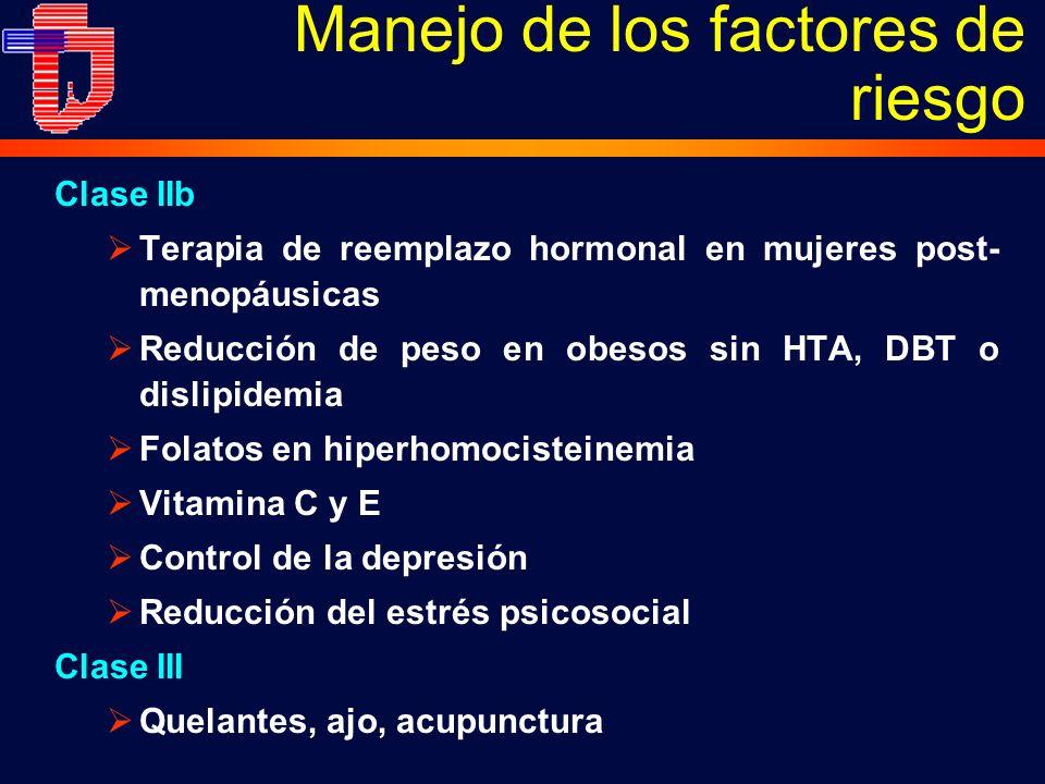 Clase IIb Terapia de reemplazo hormonal en mujeres post- menopáusicas Reducción de peso en obesos sin HTA, DBT o dislipidemia Folatos en hiperhomocisteinemia Vitamina C y E Control de la depresión Reducción del estrés psicosocial Clase III Quelantes, ajo, acupunctura Manejo de los factores de riesgo