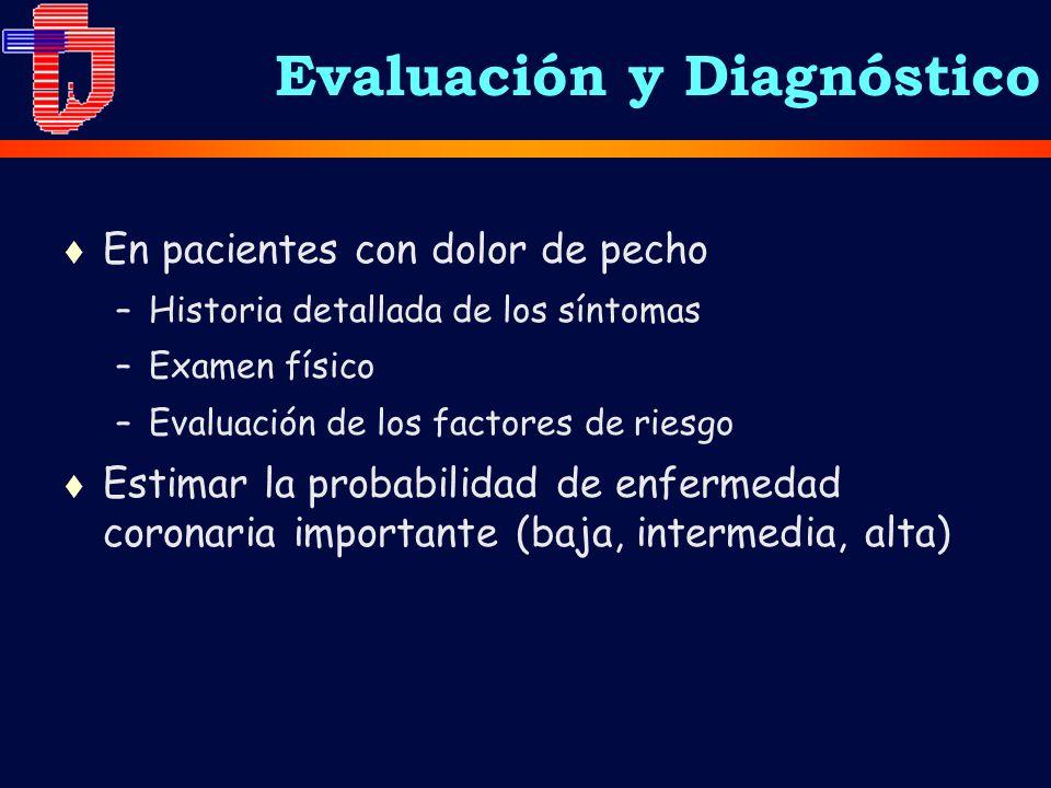 Evaluación y Diagnóstico t En pacientes con dolor de pecho –Historia detallada de los síntomas –Examen físico –Evaluación de los factores de riesgo t Estimar la probabilidad de enfermedad coronaria importante (baja, intermedia, alta)