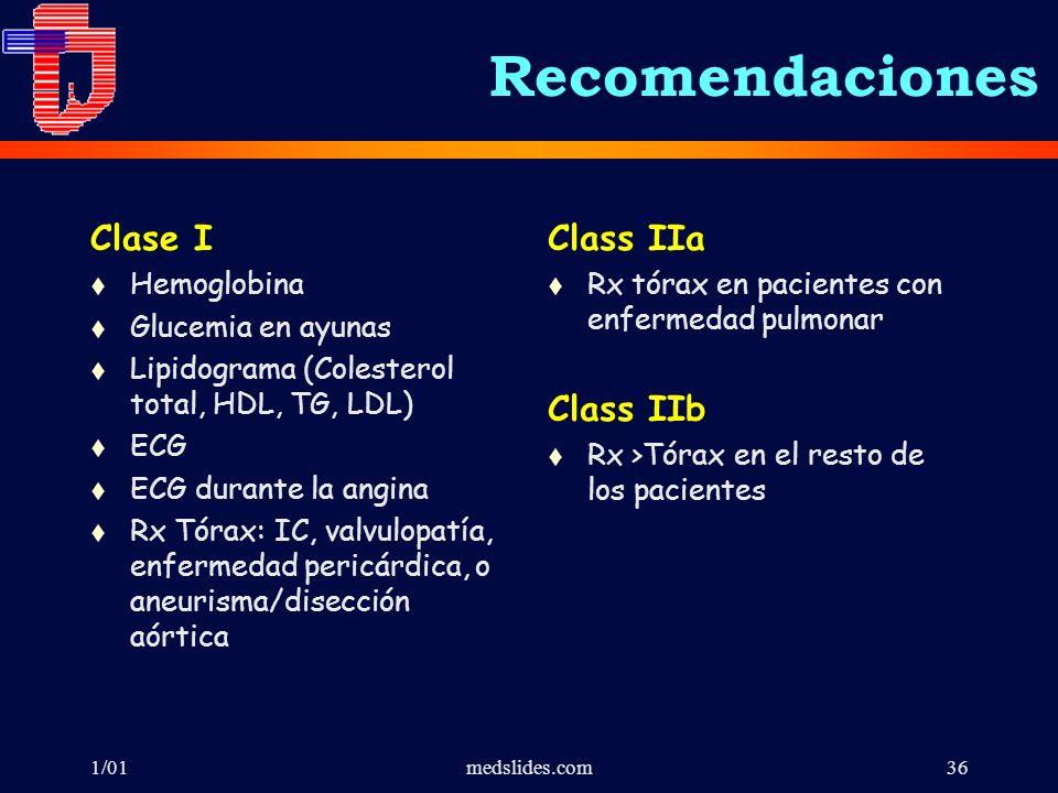 1/01medslides.com36 Clase I t Hemoglobina t Glucemia en ayunas t Lipidograma (Colesterol total, HDL, TG, LDL) t ECG t ECG durante la angina t Rx Tórax: IC, valvulopatía, enfermedad pericárdica, o aneurisma/disección aórtica Class IIa t Rx tórax en pacientes con enfermedad pulmonar Class IIb t Rx >Tórax en el resto de los pacientes Recomendaciones
