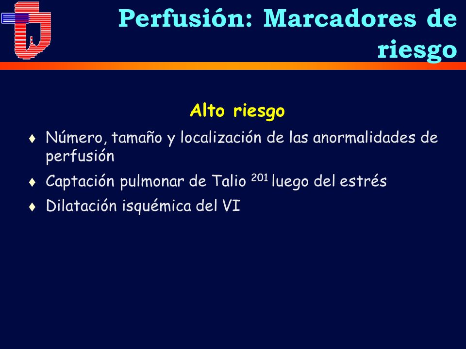 Alto riesgo t Número, tamaño y localización de las anormalidades de perfusión t Captación pulmonar de Talio 201 luego del estrés t Dilatación isquémica del VI Perfusión: Marcadores de riesgo