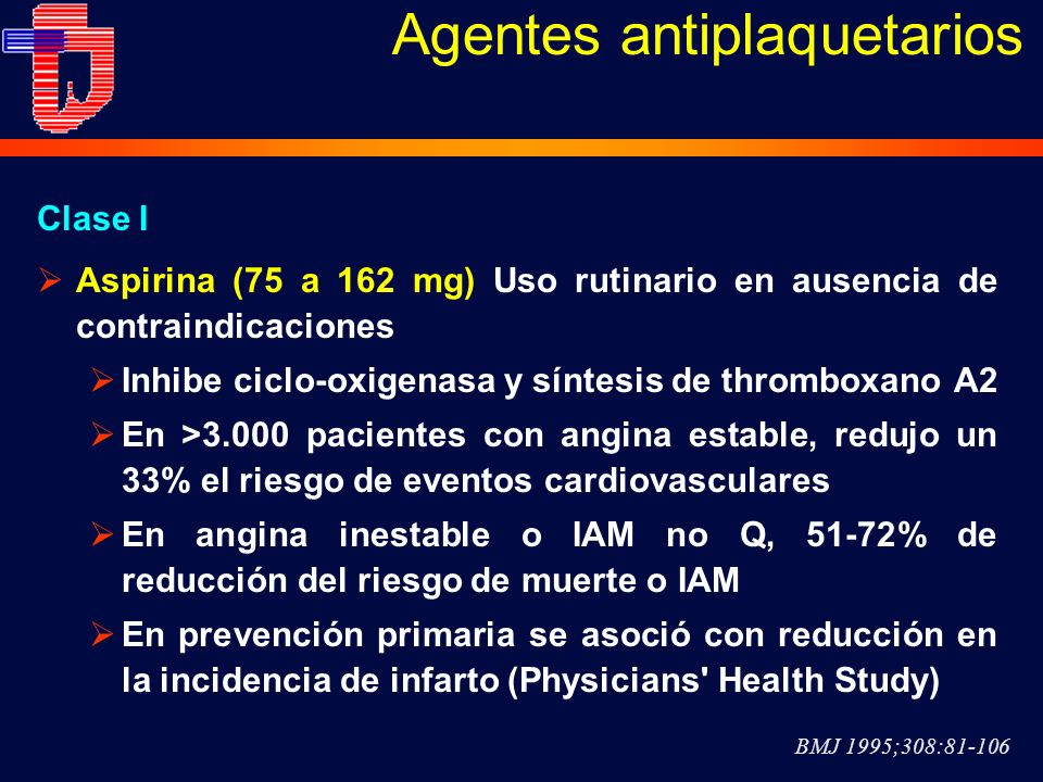Agentes antiplaquetarios Aspirina (75 a 162 mg) Uso rutinario en ausencia de contraindicaciones Inhibe ciclo-oxigenasa y síntesis de thromboxano A2 En >3.000 pacientes con angina estable, redujo un 33% el riesgo de eventos cardiovasculares En angina inestable o IAM no Q, 51-72% de reducción del riesgo de muerte o IAM En prevención primaria se asoció con reducción en la incidencia de infarto (Physicians Health Study) BMJ 1995;308:81-106 Clase I