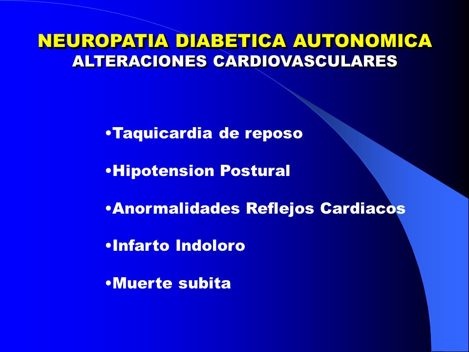 NEUROPATIA DIABETICA AUTONOMICA ALTERACIONES CARDIOVASCULARES NEUROPATIA DIABETICA AUTONOMICA ALTERACIONES CARDIOVASCULARES Taquicardia de reposo Hipotension Postural Anormalidades Reflejos Cardiacos Infarto Indoloro Muerte subita