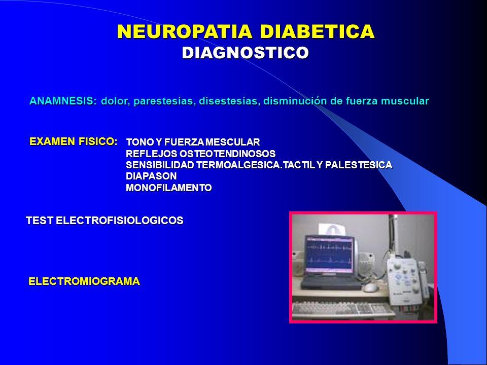 ANAMNESIS: dolor, parestesias, disestesias, disminución de fuerza muscular EXAMEN FISICO: TONO Y FUERZA MESCULAR REFLEJOS OSTEOTENDINOSOS SENSIBILIDAD TERMOALGESICA.TACTIL Y PALESTESICA DIAPASONMONOFILAMENTO TEST ELECTROFISIOLOGICOS ELECTROMIOGRAMA NEUROPATIA DIABETICA DIAGNOSTICO