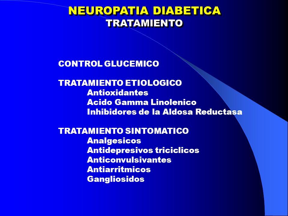 NEUROPATIA DIABETICA TRATAMIENTO TRATAMIENTO CONTROL GLUCEMICO TRATAMIENTO ETIOLOGICO Antioxidantes Acido Gamma Linolenico Inhibidores de la Aldosa Reductasa TRATAMIENTO SINTOMATICO Analgesicos Antidepresivos triciclicos Anticonvulsivantes Antiarritmicos Gangliosidos