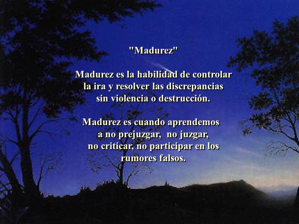 Madurez Madurez es la habilidad de controlar la ira y resolver las discrepancias sin violencia o destrucción.