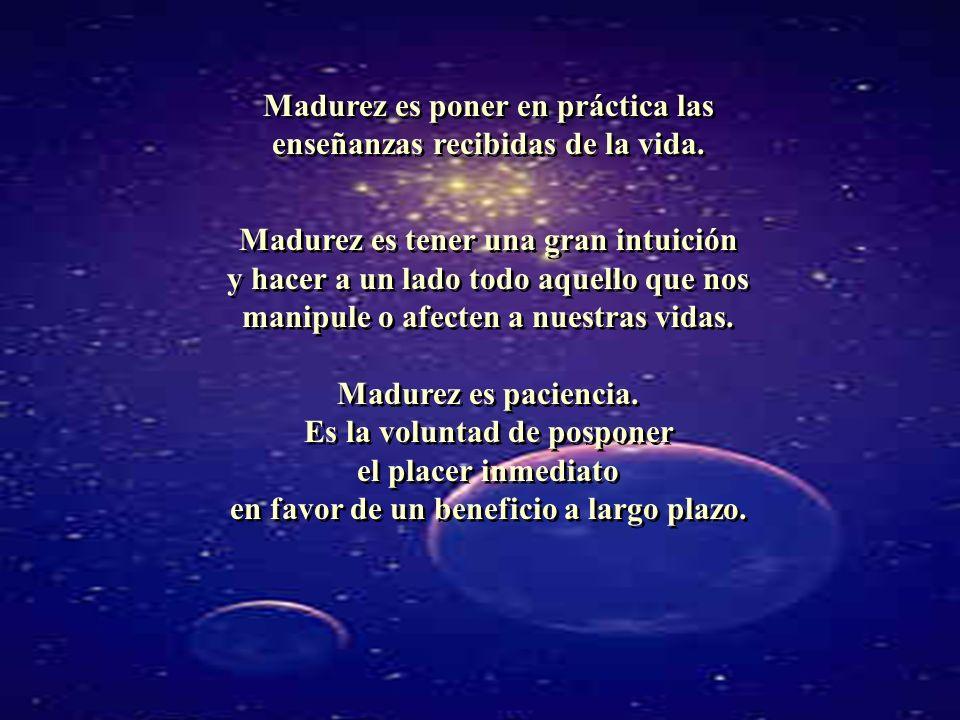 Madurez es poner en práctica las enseñanzas recibidas de la vida. Madurez es tener una gran intuición y hacer a un lado todo aquello que nos manipule