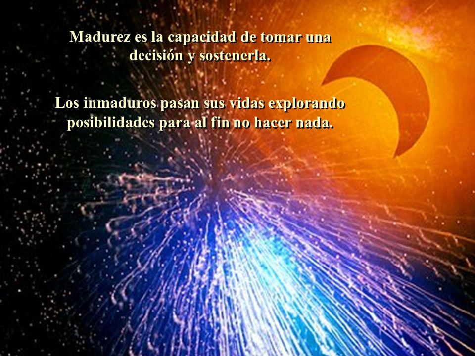 Madurez es la capacidad de tomar una decisión y sostenerla. Los inmaduros pasan sus vidas explorando posibilidades para al fin no hacer nada. Madurez