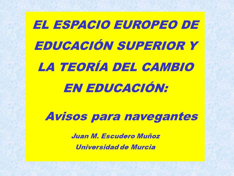 EL ESPACIO EUROPEO DE EDUCACIÓN SUPERIOR Y LA TEORÍA DEL CAMBIO EN EDUCACIÓN: Avisos para navegantes Juan M.