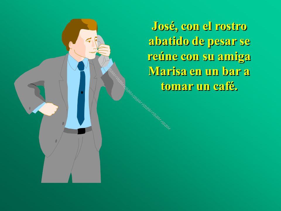 José, con el rostro abatido de pesar se reúne con su amiga Marisa en un bar a tomar un café.