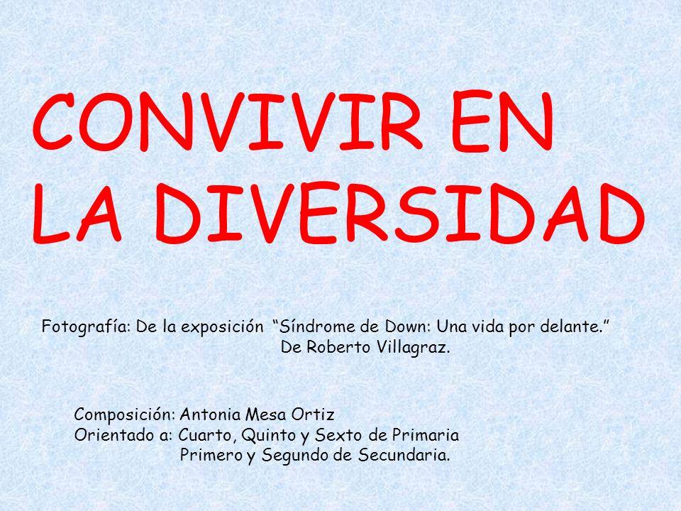 CONVIVIR EN LA DIVERSIDAD Fotografía: De la exposición Síndrome de Down: Una vida por delante. De Roberto Villagraz. Composición: Antonia Mesa Ortiz O