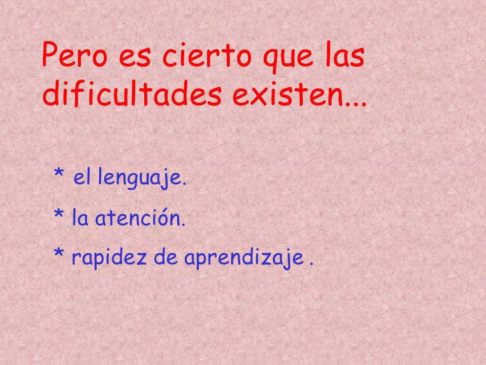 Pero es cierto que las dificultades existen... * el lenguaje. * la atención. * rapidez de aprendizaje.
