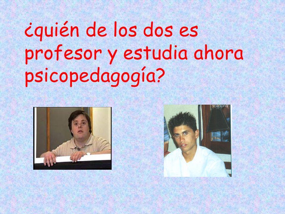 ¿quién de los dos es profesor y estudia ahora psicopedagogía?