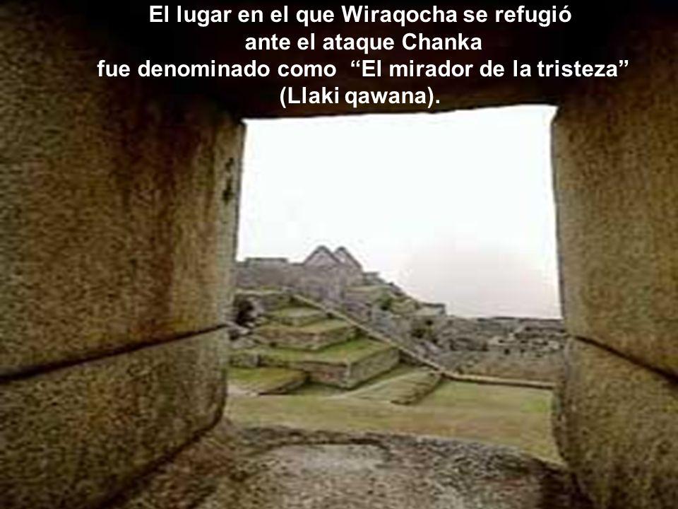 Mientras se desarrollaba la batalla entre Inkas y Chankas, Wiraqocha observaba, desde su lugar de recreo, convertido temporalmente en su refugio, con mucha tristeza la invasi ó n Chanka a su territorio.