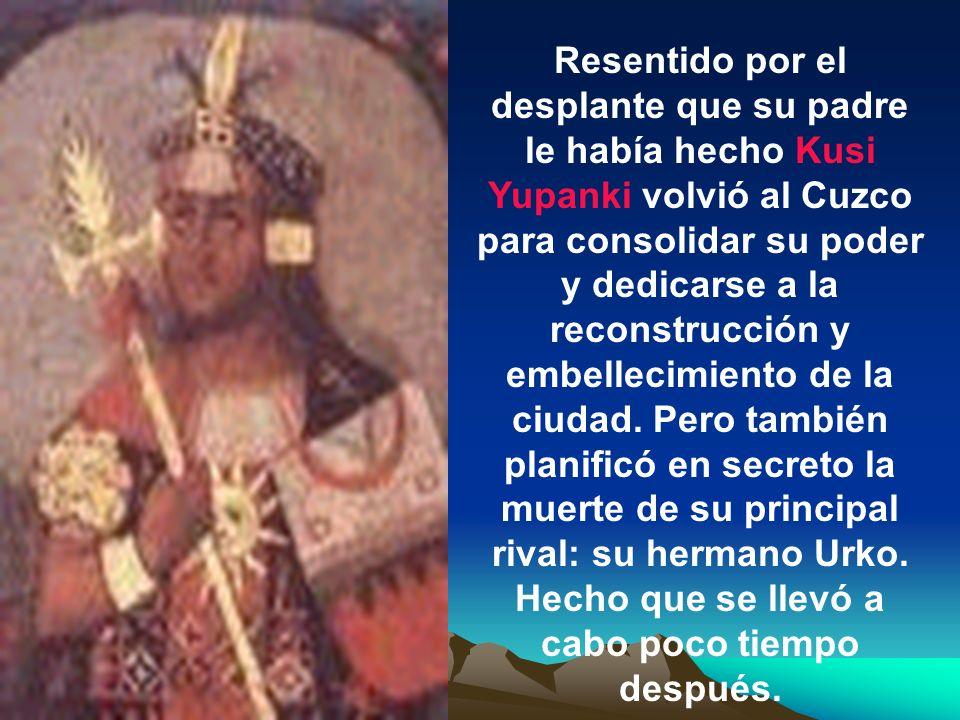 El joven triunfador ofreció con humildad el botín de guerra a su padre Wiraqocha quien con desprecio respondió que su hijo y sucesor Urko, un ebrio em