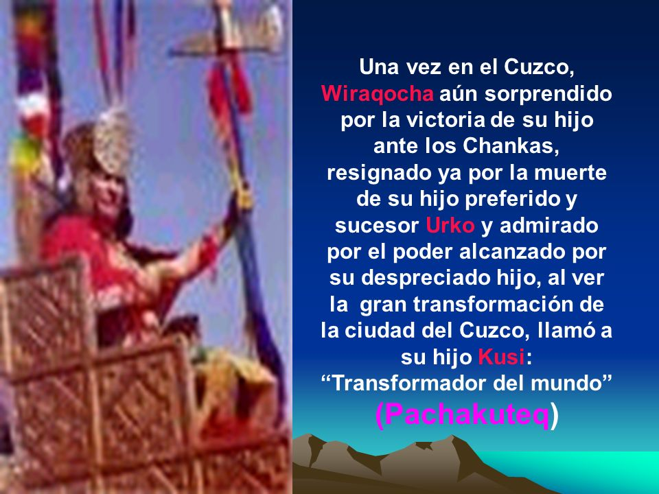 Solamente una hábil estrategia de su Consejo Real hizo salir a Wiraqocha de su refugio para visitar el Cuzco: Le dijeron que su hijo Kusi lo invitaba para que observe personalmente la transformación que se había realizado en su principal ciudad.