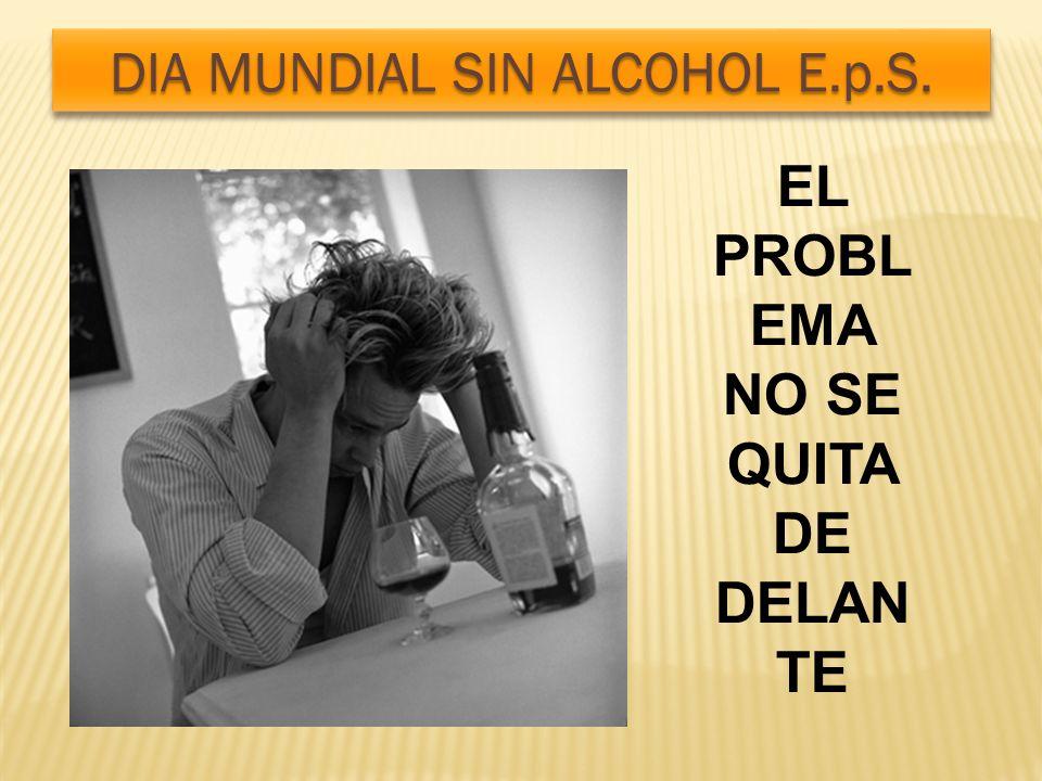 EL PROBL EMA NO SE QUITA DE DELAN TE DIA MUNDIAL SIN ALCOHOL E.p.S.