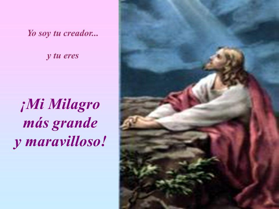 Yo soy tu creador... y tu eres ¡Mi Milagro más grande y maravilloso!