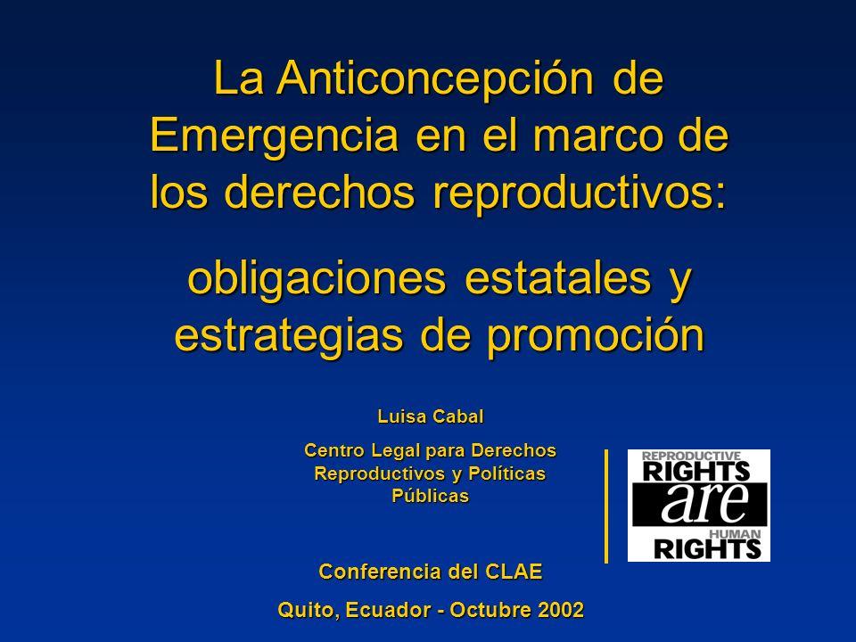 La Anticoncepción de Emergencia en el marco de los derechos reproductivos: obligaciones estatales y estrategias de promoción Luisa Cabal Centro Legal para Derechos Reproductivos y Políticas Públicas Conferencia del CLAE Conferencia del CLAE Quito, Ecuador - Octubre 2002