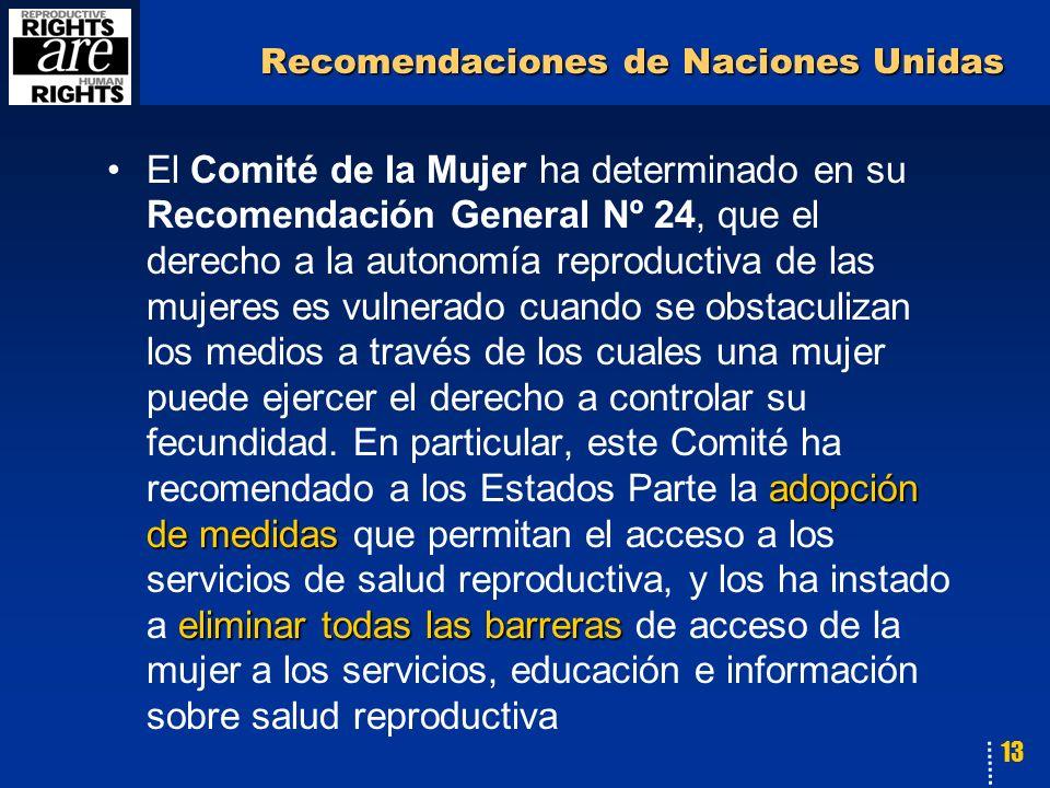 13 Recomendaciones de Naciones Unidas adopción de medidas eliminar todas las barrerasEl Comité de la Mujer ha determinado en su Recomendación General Nº 24, que el derecho a la autonomía reproductiva de las mujeres es vulnerado cuando se obstaculizan los medios a través de los cuales una mujer puede ejercer el derecho a controlar su fecundidad.