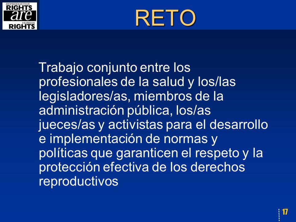 17 RETO Trabajo conjunto entre los profesionales de la salud y los/las legisladores/as, miembros de la administración pública, los/as jueces/as y activistas para el desarrollo e implementación de normas y políticas que garanticen el respeto y la protección efectiva de los derechos reproductivos