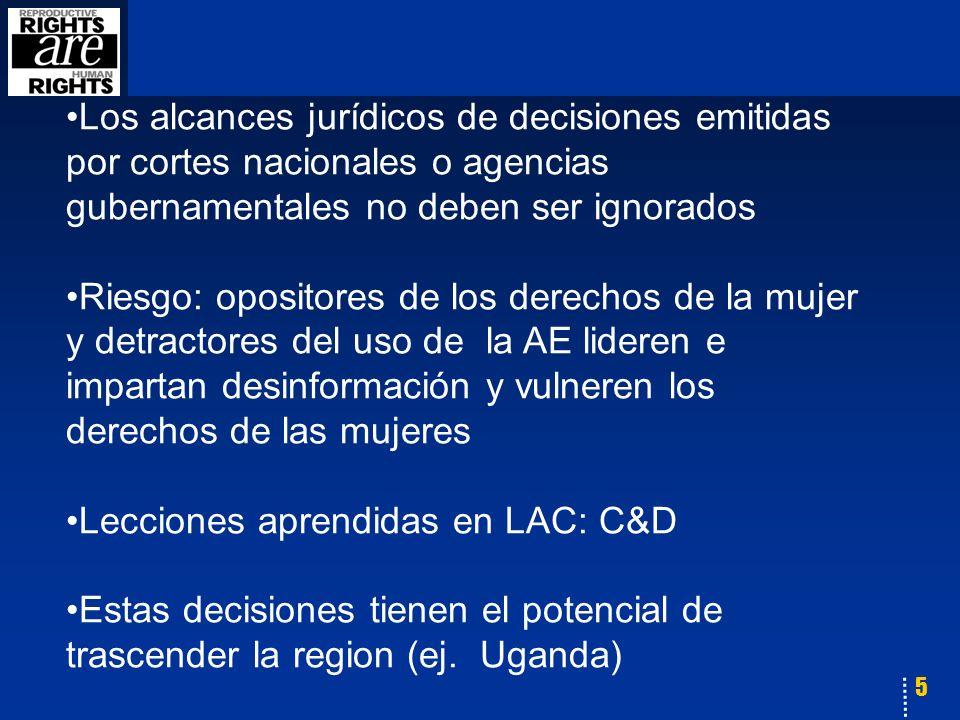 5 Los alcances jurídicos de decisiones emitidas por cortes nacionales o agencias gubernamentales no deben ser ignorados Riesgo: opositores de los derechos de la mujer y detractores del uso de la AE lideren e impartan desinformación y vulneren los derechos de las mujeres Lecciones aprendidas en LAC: C&D Estas decisiones tienen el potencial de trascender la region (ej.