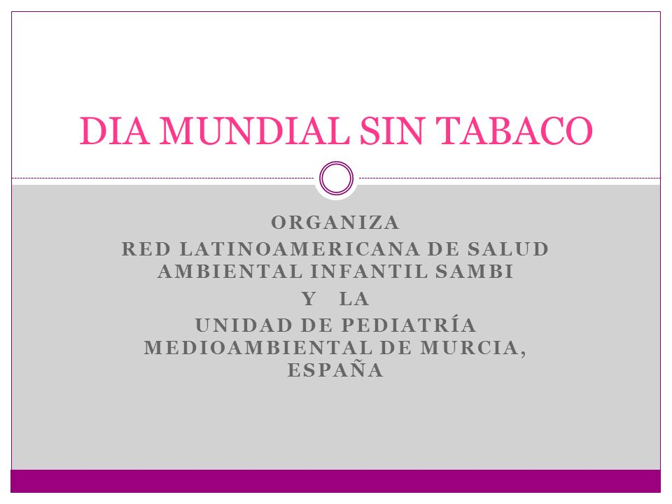 ORGANIZA RED LATINOAMERICANA DE SALUD AMBIENTAL INFANTIL SAMBI Y LA UNIDAD DE PEDIATRÍA MEDIOAMBIENTAL DE MURCIA, ESPAÑA DIA MUNDIAL SIN TABACO