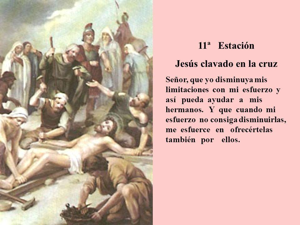 11ª Estación Jesús clavado en la cruz Señor, que yo disminuya mis limitaciones con mi esfuerzo y así pueda ayudar a mis hermanos. Y que cuando mi esfu