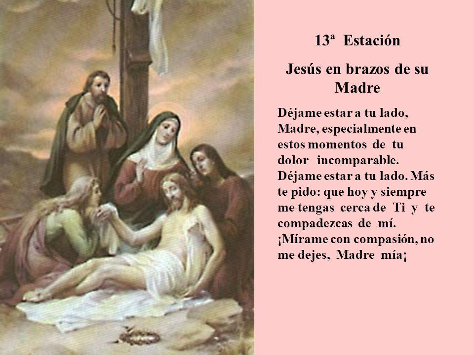 13ª Estación Jesús en brazos de su Madre Déjame estar a tu lado, Madre, especialmente en estos momentos de tu dolor incomparable. Déjame estar a tu la