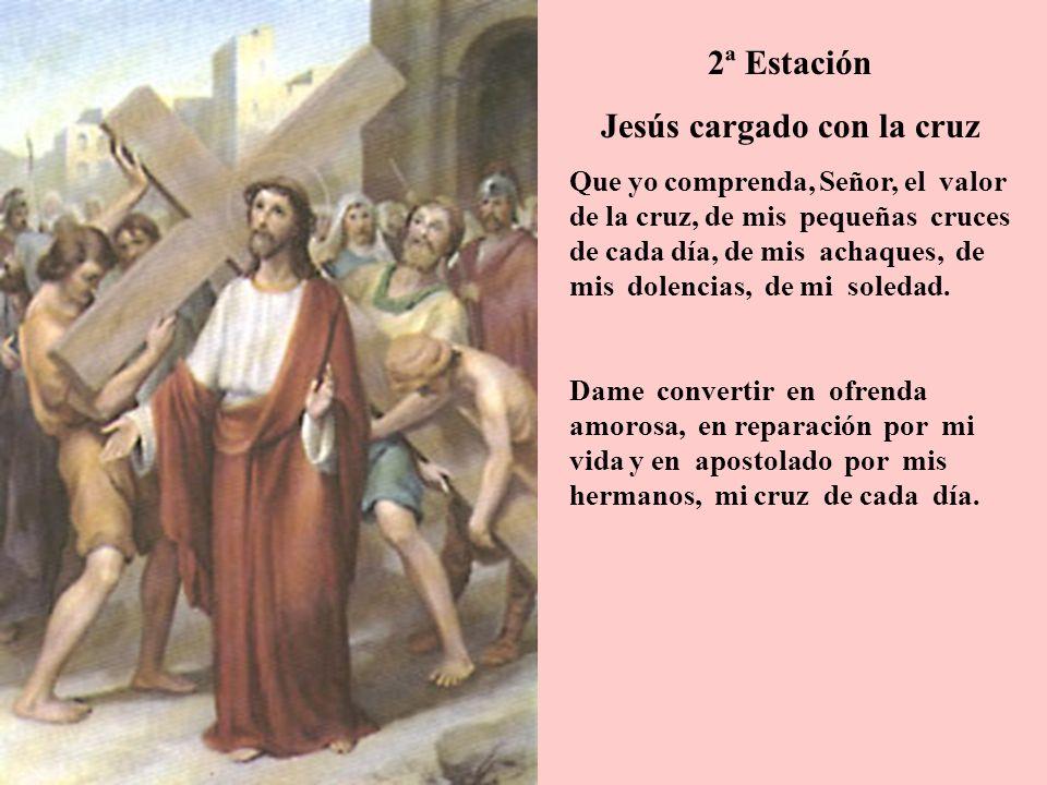 2ª Estación Jesús cargado con la cruz Que yo comprenda, Señor, el valor de la cruz, de mis pequeñas cruces de cada día, de mis achaques, de mis dolenc