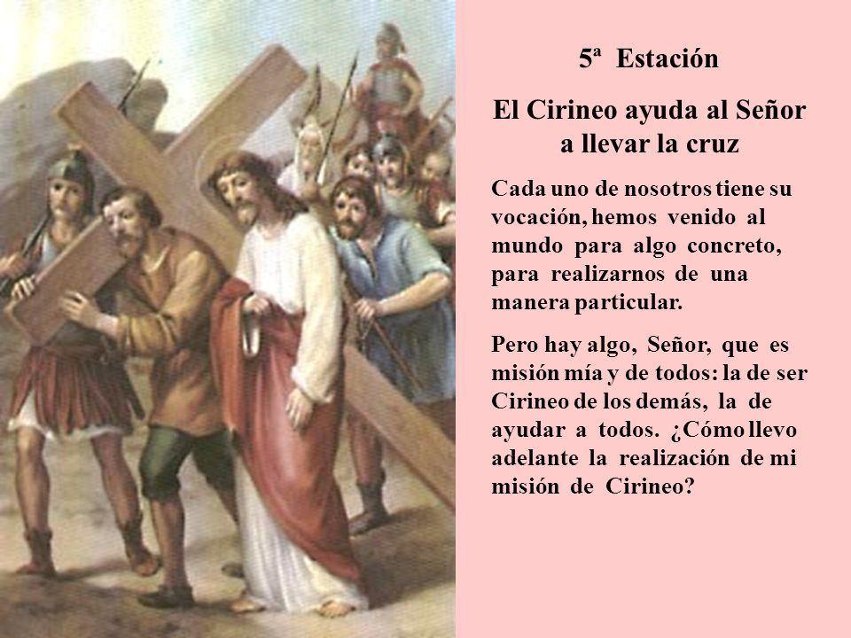5ª Estación El Cirineo ayuda al Señor a llevar la cruz Cada uno de nosotros tiene su vocación, hemos venido al mundo para algo concreto, para realizar