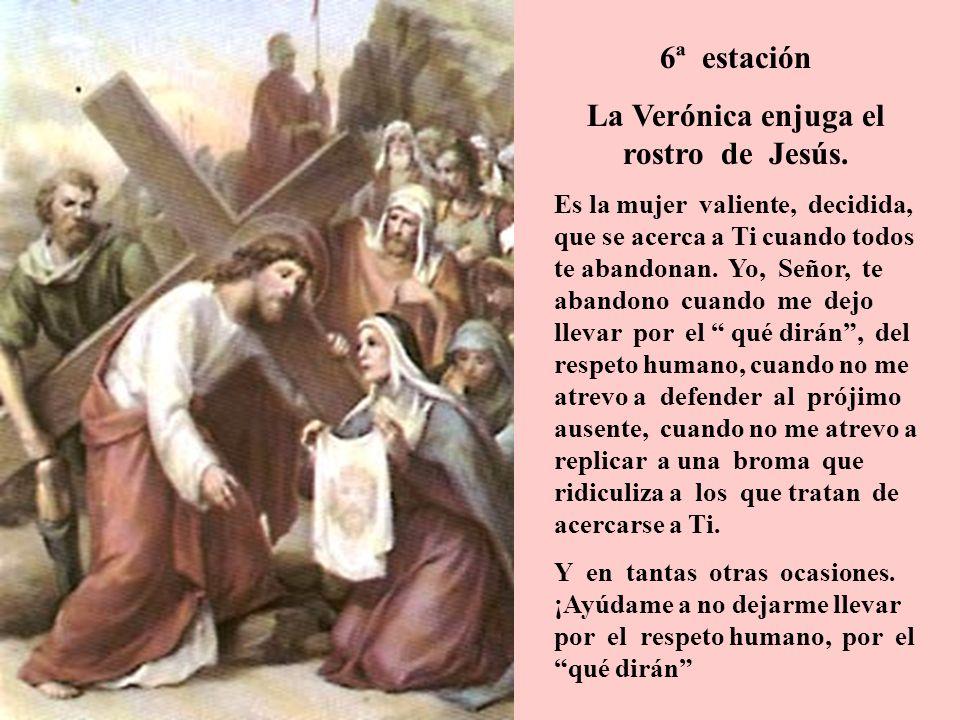 6ª estación La Verónica enjuga el rostro de Jesús. Es la mujer valiente, decidida, que se acerca a Ti cuando todos te abandonan. Yo, Señor, te abandon