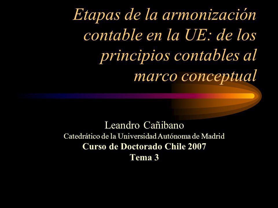 Etapas de la armonización contable en la UE: de los principios contables al marco conceptual Leandro Cañibano Catedrático de la Universidad Autónoma de Madrid Curso de Doctorado Chile 2007 Tema 3