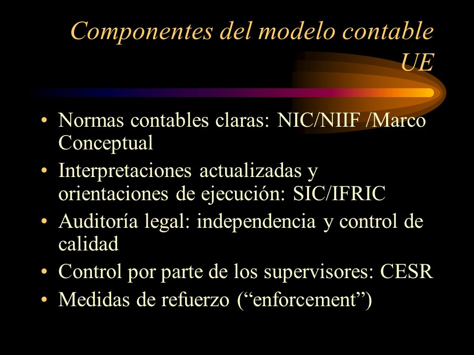 Componentes del modelo contable UE Normas contables claras:NIC/NIIF /Marco Conceptual Interpretaciones actualizadas y orientaciones de ejecución: SIC/IFRIC Auditoría legal: independencia y control de calidad Control por parte de los supervisores: CESR Medidas de refuerzo (enforcement)