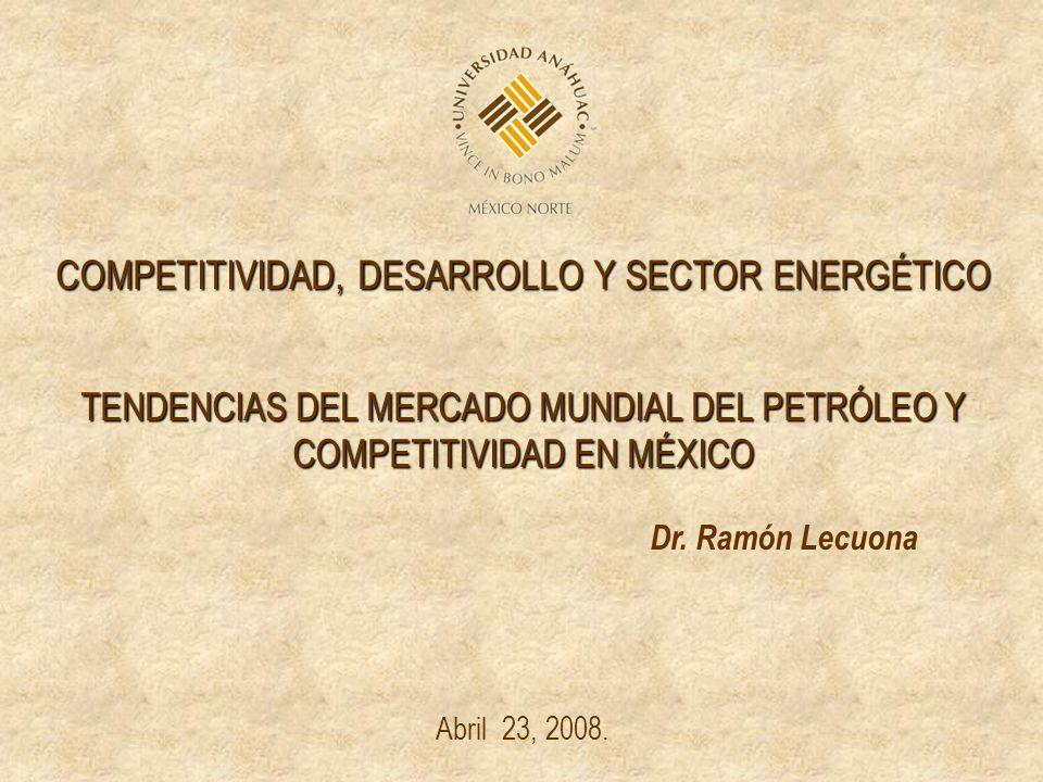 COMPETITIVIDAD, DESARROLLO Y SECTOR ENERGÉTICO TENDENCIAS DEL MERCADO MUNDIAL DEL PETRÓLEO Y COMPETITIVIDAD EN MÉXICO Dr. Ramón Lecuona Abril 23, 2008