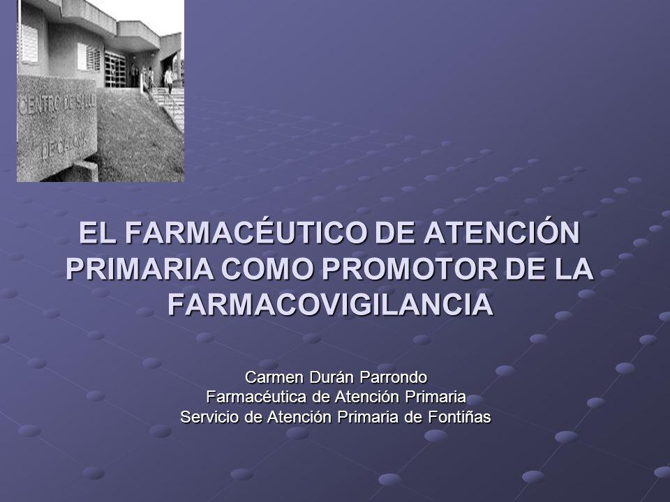 EL FARMACÉUTICO DE ATENCIÓN PRIMARIA COMO PROMOTOR DE LA FARMACOVIGILANCIA Carmen Durán Parrondo Farmacéutica de Atención Primaria Servicio de Atención Primaria de Fontiñas