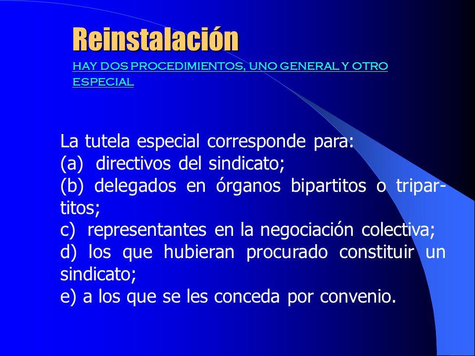 Reinstalación hay dos procedimientos, uno general y otro especial La tutela especial corresponde para: (a) directivos del sindicato; (b) delegados en órganos bipartitos o tripar- titos; c) representantes en la negociación colectiva; d) los que hubieran procurado constituir un sindicato; e) a los que se les conceda por convenio.