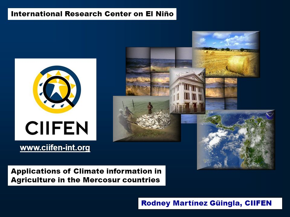 International Research Center on El Niño Applications of Climate information in Agriculture in the Mercosur countries www.ciifen-int.org Rodney Martínez Güingla, CIIFEN