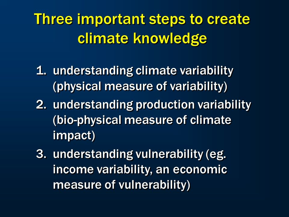 Three important steps to create climate knowledge 1.understanding climate variability (physical measure of variability) 2.understanding production variability (bio-physical measure of climate impact) 3.understanding vulnerability (eg.