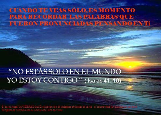 CUANDO TE VEAS SÓLO, ES MOMENTO PARA RECORDAR LAS PALABRAS QUE FUERON PRONUNCIADAS PENSANDO EN Ti NO ESTÁS SOLO EN EL MUNDO YO ESTOY CONTIGO ( Isaias 41, 10) El autor Ángel GUTIÉRREZ SANZ se ha servido de imágenes extraidas de la red, si contraviene la voluntad de sus atore Pónganse en contacto con él, a trvés del libro de vistas