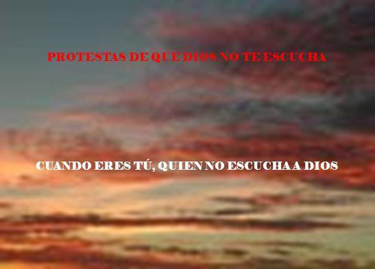 PROTESTAS DE QUE DIOS NO TE ESCUCHA CUANDO ERES TÚ, QUIEN NO ESCUCHA A DIOS