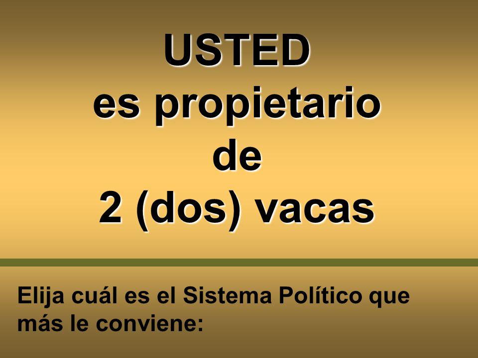 USTED es propietario de 2 (dos) vacas Elija cuál es el Sistema Político que más le conviene: