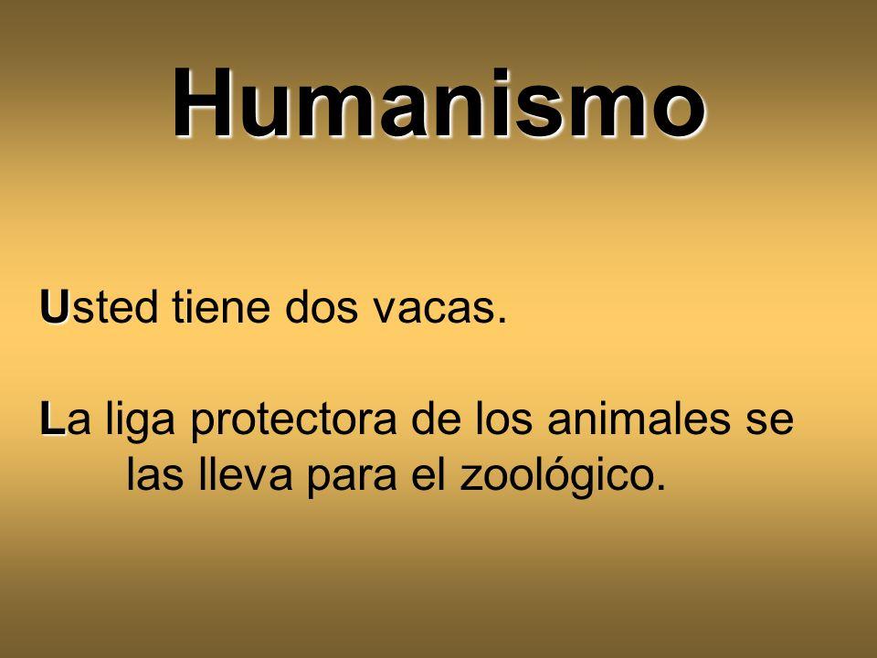 U Usted tiene dos vacas. L La liga protectora de los animales se las lleva para el zoológico. Humanismo