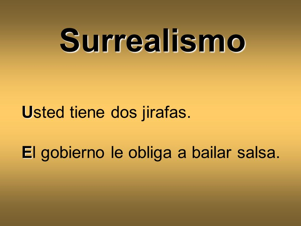 U Usted tiene dos jirafas. E El gobierno le obliga a bailar salsa. Surrealismo