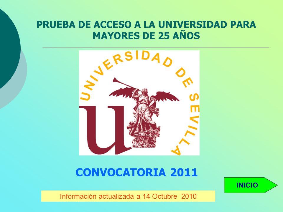 PRUEBA DE ACCESO A LA UNIVERSIDAD PARA MAYORES DE 25 AÑOS CONVOCATORIA 2011 Información actualizada a 14 Octubre 2010 INICIO