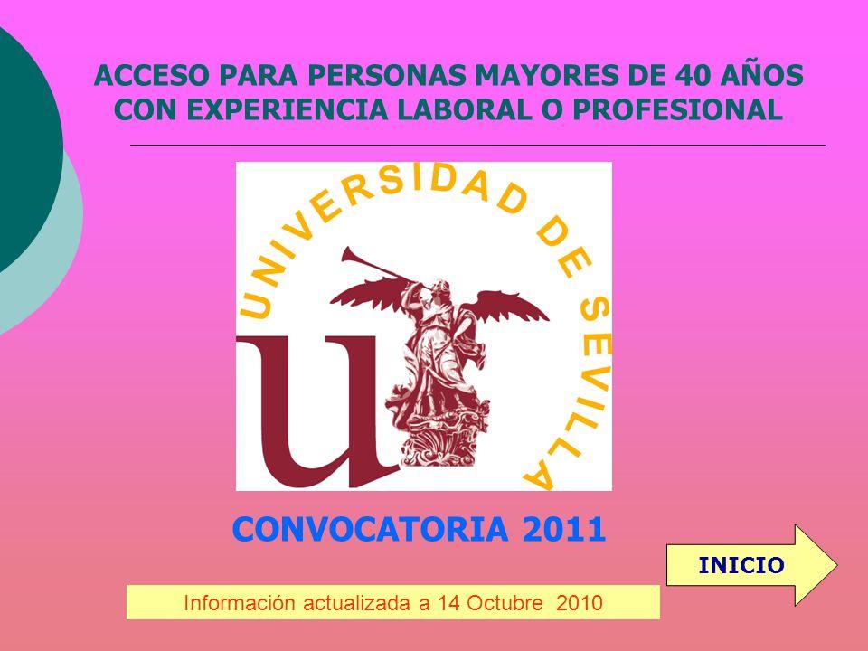 ACCESO PARA PERSONAS MAYORES DE 40 AÑOS CON EXPERIENCIA LABORAL O PROFESIONAL CONVOCATORIA 2011 Información actualizada a 14 Octubre 2010 INICIO