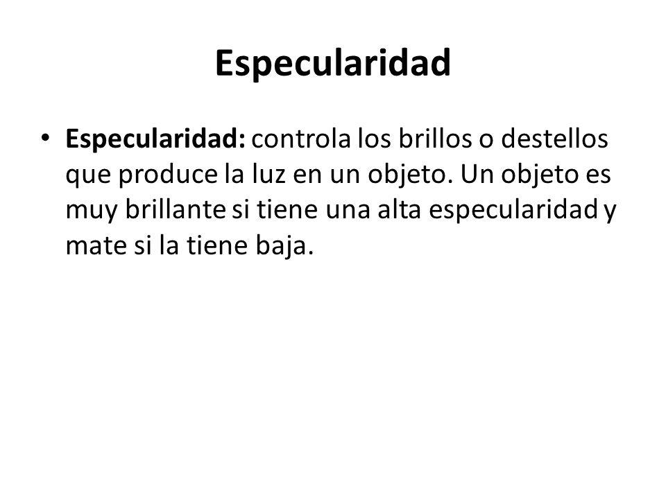 Especularidad Especularidad: controla los brillos o destellos que produce la luz en un objeto. Un objeto es muy brillante si tiene una alta especulari