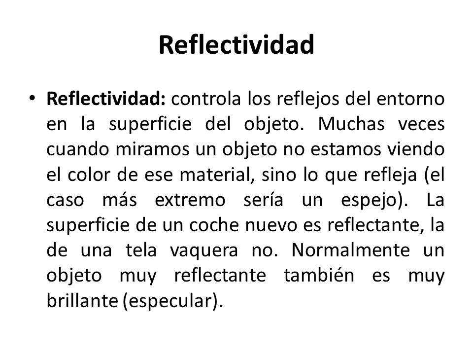 Reflectividad Reflectividad: controla los reflejos del entorno en la superficie del objeto. Muchas veces cuando miramos un objeto no estamos viendo el