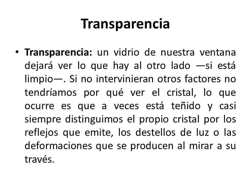 Transparencia Transparencia: un vidrio de nuestra ventana dejará ver lo que hay al otro lado si está limpio. Si no intervinieran otros factores no ten
